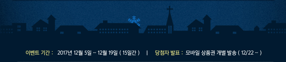 이벤트 기간 : 2017년 12월 5일 ~ 12월 19일(15일간), 당첨자 발표 : 모바일 상품권 개별 발송 (12/22 ~)